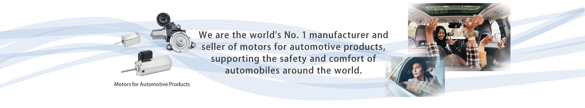 No. 1 in the world in terms of production and sales of motors for automotive applications, we support the safety and comfort of automobiles around the world.