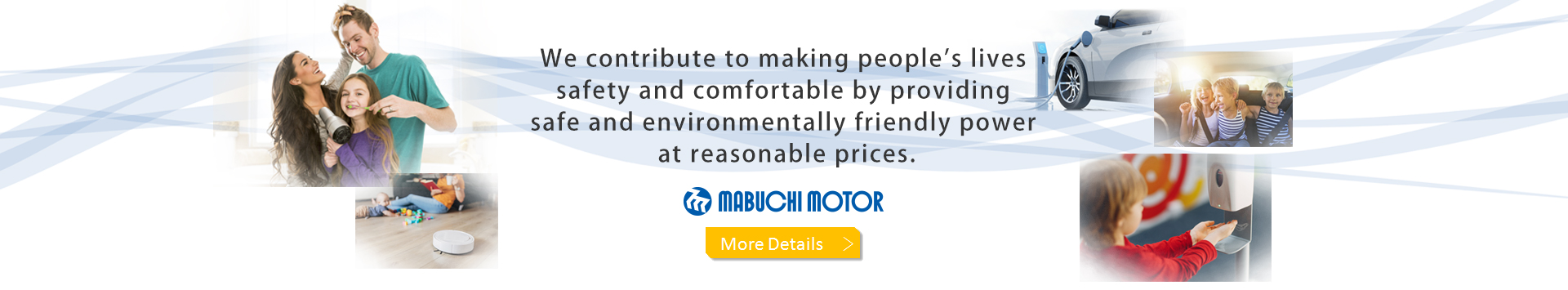 We create motive power to make the world revolve. Actuating Your Dreams MABUCHI MOTOR